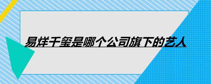 易烊千玺是哪个公司旗下的艺人